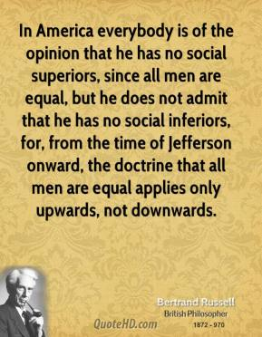 Bertrand Russell - In America everybody is of the opinion that he has no social superiors, since all men are equal, but he does not admit that he has no social inferiors, for, from the time of Jefferson onward, the doctrine that all men are equal applies only upwards, not downwards.