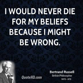 Bertrand Russell - I would never die for my beliefs because I might be wrong.