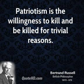 Bertrand Russell - Patriotism is the willingness to kill and be killed for trivial reasons.