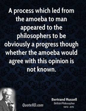 A process which led from the amoeba to man appeared to the philosophers to be obviously a progress though whether the amoeba would agree with this opinion is not known.