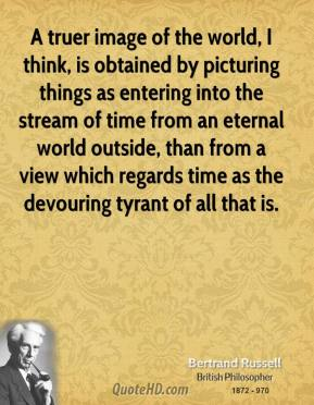 Bertrand Russell - A truer image of the world, I think, is obtained by picturing things as entering into the stream of time from an eternal world outside, than from a view which regards time as the devouring tyrant of all that is.