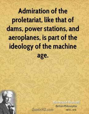 Admiration of the proletariat, like that of dams, power stations, and aeroplanes, is part of the ideology of the machine age.