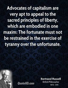 Bertrand Russell - Advocates of capitalism are very apt to appeal to the sacred principles of liberty, which are embodied in one maxim: The fortunate must not be restrained in the exercise of tyranny over the unfortunate.