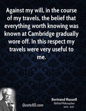 Bertrand Russell - Against my will, in the course of my travels, the belief that everything worth knowing was known at Cambridge gradually wore off. In this respect my travels were very useful to me.