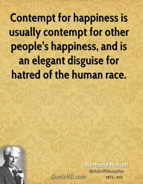 Bertrand Russell - Contempt for happiness is usually contempt for other people's happiness, and is an elegant disguise for hatred of the human race.