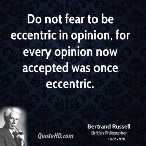 Do not fear to be eccentric in opinion, for every opinion now accepted was once eccentric.