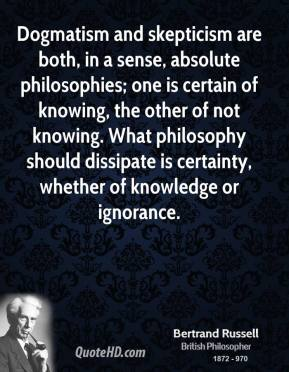 Dogmatism and skepticism are both, in a sense, absolute philosophies; one is certain of knowing, the other of not knowing. What philosophy should dissipate is certainty, whether of knowledge or ignorance.