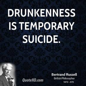Bertrand Russell - Drunkenness is temporary suicide.
