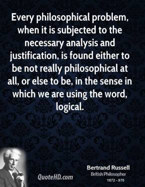 Every philosophical problem, when it is subjected to the necessary analysis and justification, is found either to be not really philosophical at all, or else to be, in the sense in which we are using the word, logical.