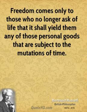 Bertrand Russell - Freedom comes only to those who no longer ask of life that it shall yield them any of those personal goods that are subject to the mutations of time.