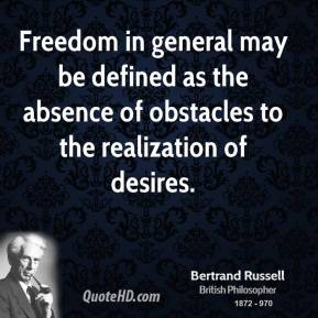 Bertrand Russell - Freedom in general may be defined as the absence of obstacles to the realization of desires.