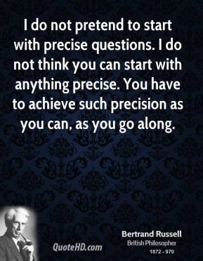 Bertrand Russell - I do not pretend to start with precise questions. I do not think you can start with anything precise. You have to achieve such precision as you can, as you go along.
