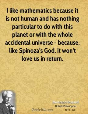 Bertrand Russell - I like mathematics because it is not human and has nothing particular to do with this planet or with the whole accidental universe - because, like Spinoza's God, it won't love us in return.