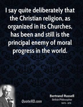 Bertrand Russell - I say quite deliberately that the Christian religion, as organized in its Churches, has been and still is the principal enemy of moral progress in the world.