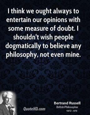 Bertrand Russell - I think we ought always to entertain our opinions with some measure of doubt. I shouldn't wish people dogmatically to believe any philosophy, not even mine.