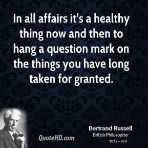 Bertrand Russell - In all affairs it's a healthy thing now and then to hang a question mark on the things you have long taken for granted.