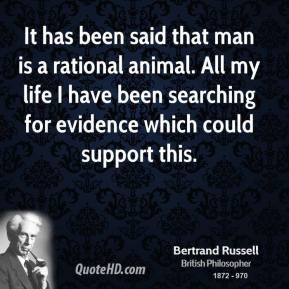 It has been said that man is a rational animal. All my life I have been searching for evidence which could support this.