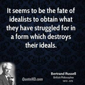 Bertrand Russell - It seems to be the fate of idealists to obtain what they have struggled for in a form which destroys their ideals.
