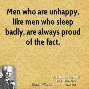 Bertrand Russell - Men who are unhappy, like men who sleep badly, are always proud of the fact.