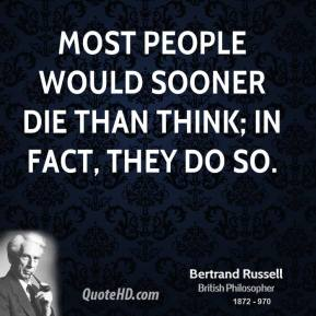 Most people would sooner die than think; in fact, they do so.
