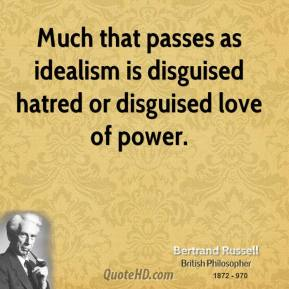 Bertrand Russell - Much that passes as idealism is disguised hatred or disguised love of power.