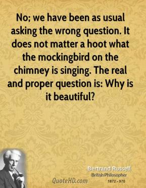 No; we have been as usual asking the wrong question. It does not matter a hoot what the mockingbird on the chimney is singing. The real and proper question is: Why is it beautiful?