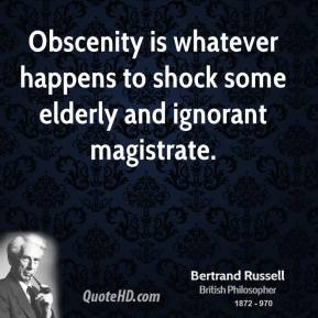 Bertrand Russell - Obscenity is whatever happens to shock some elderly and ignorant magistrate.
