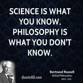 Science is what you know, philosophy is what you don't know.