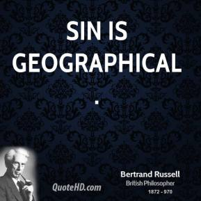 Bertrand Russell - Sin is geographical.