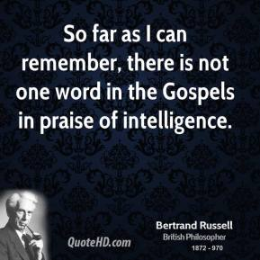So far as I can remember, there is not one word in the Gospels in praise of intelligence.