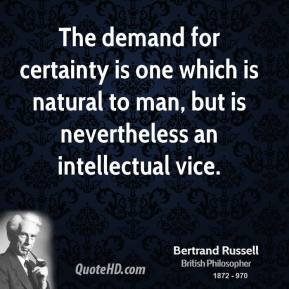 The demand for certainty is one which is natural to man, but is nevertheless an intellectual vice.