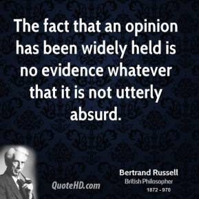 Bertrand Russell - The fact that an opinion has been widely held is no evidence whatever that it is not utterly absurd.