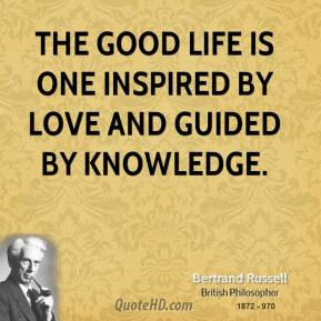 Bertrand Russell - The good life is one inspired by love and guided by knowledge.