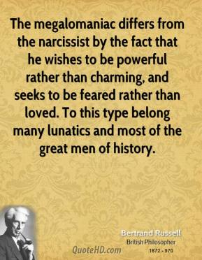 The megalomaniac differs from the narcissist by the fact that he wishes to be powerful rather than charming, and seeks to be feared rather than loved. To this type belong many lunatics and most of the great men of history.
