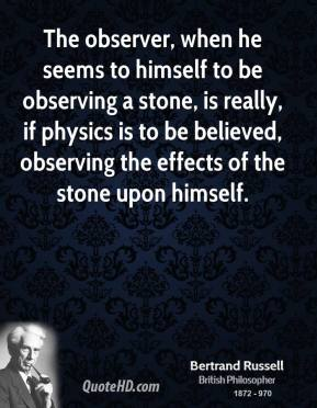 The observer, when he seems to himself to be observing a stone, is really, if physics is to be believed, observing the effects of the stone upon himself.