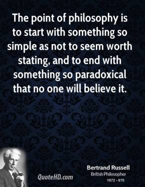 Bertrand Russell - The point of philosophy is to start with something so simple as not to seem worth stating, and to end with something so paradoxical that no one will believe it.