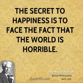 Bertrand Russell - The secret to happiness is to face the fact that the world is horrible.