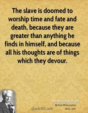 Bertrand Russell - The slave is doomed to worship time and fate and death, because they are greater than anything he finds in himself, and because all his thoughts are of things which they devour.