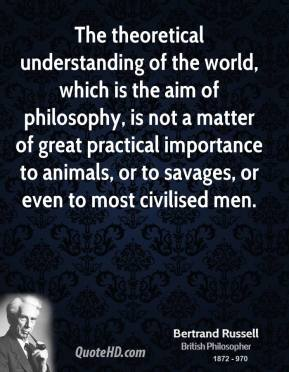 The theoretical understanding of the world, which is the aim of philosophy, is not a matter of great practical importance to animals, or to savages, or even to most civilised men.