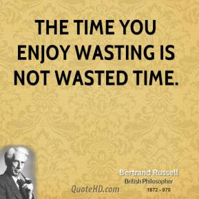 Bertrand Russell - The time you enjoy wasting is not wasted time.