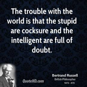 The trouble with the world is that the stupid are cocksure and the intelligent are full of doubt.