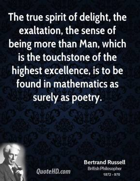 The true spirit of delight, the exaltation, the sense of being more than Man, which is the touchstone of the highest excellence, is to be found in mathematics as surely as poetry.