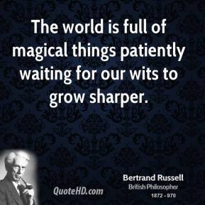 Bertrand Russell - The world is full of magical things patiently waiting for our wits to grow sharper.