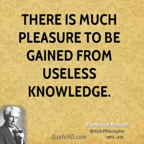 Bertrand Russell - There is much pleasure to be gained from useless knowledge.