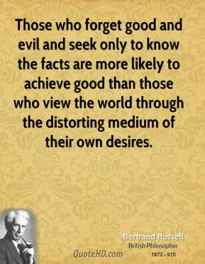 Bertrand Russell - Those who forget good and evil and seek only to know the facts are more likely to achieve good than those who view the world through the distorting medium of their own desires.