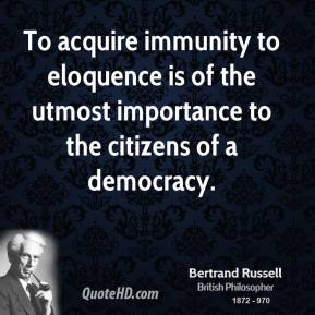 Bertrand Russell - To acquire immunity to eloquence is of the utmost importance to the citizens of a democracy.