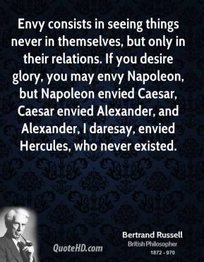 Envy consists in seeing things never in themselves, but only in their relations. If you desire glory, you may envy Napoleon, but Napoleon envied Caesar, Caesar envied Alexander, and Alexander, I daresay, envied Hercules, who never existed.