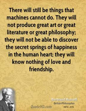 There will still be things that machines cannot do. They will not produce great art or great literature or great philosophy; they will not be able to discover the secret springs of happiness in the human heart; they will know nothing of love and friendship.