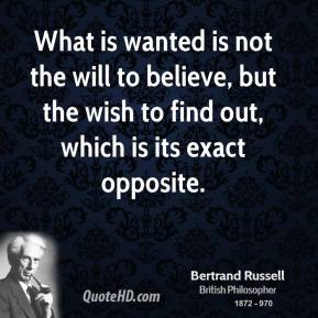 What is wanted is not the will to believe, but the wish to find out, which is its exact opposite.