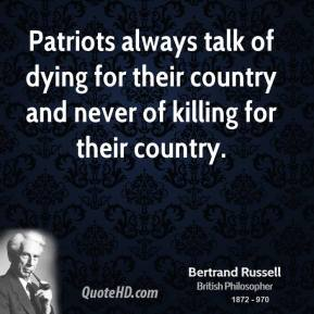 Bertrand Russell - Patriots always talk of dying for their country and never of killing for their country.